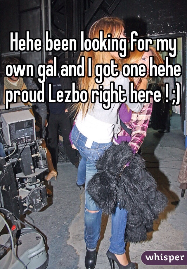 Hehe been looking for my own gal and I got one hehe proud Lezbo right here ! ;)