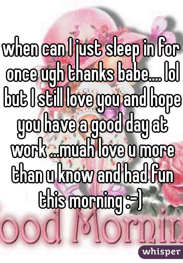when can I just sleep in for once ugh thanks babe.... lol but I still love you and hope you have a good day at work ...muah love u more than u know and had fun this morning :-)