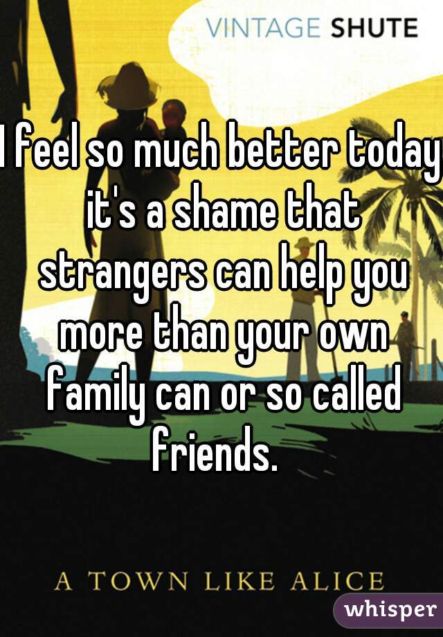 I feel so much better today it's a shame that strangers can help you more than your own family can or so called friends.