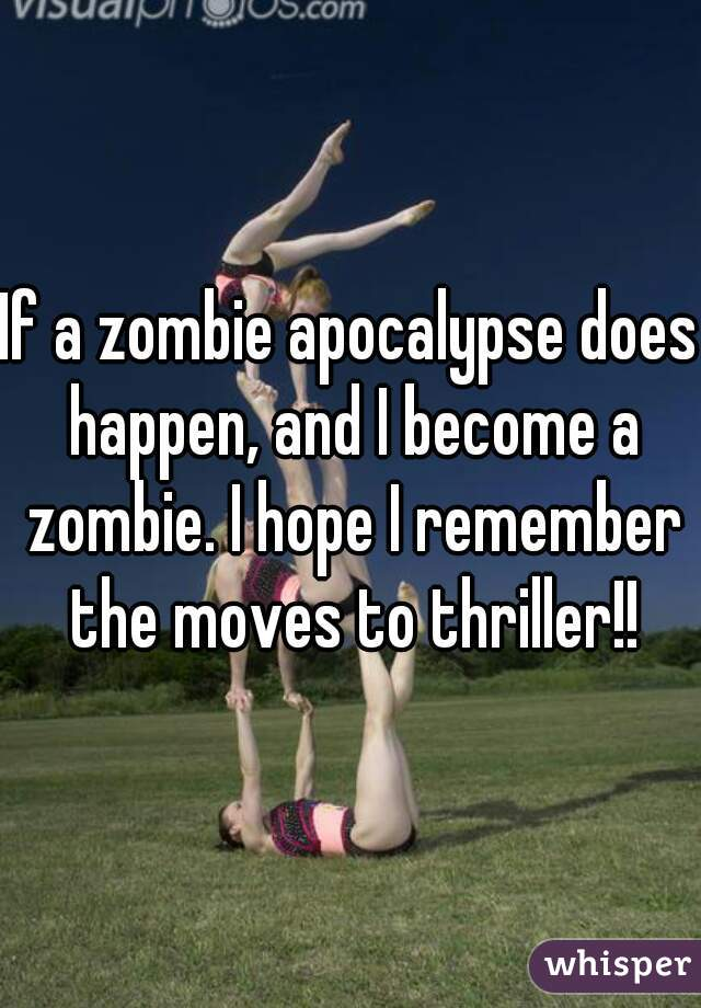 If a zombie apocalypse does happen, and I become a zombie. I hope I remember the moves to thriller!!