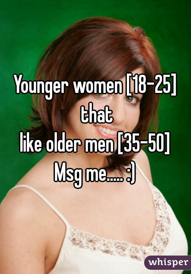 Younger women [18-25] that like older men [35-50] Msg me..... :)