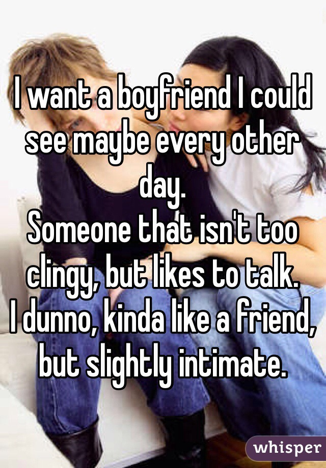 I want a boyfriend I could see maybe every other day. Someone that isn't too clingy, but likes to talk. I dunno, kinda like a friend, but slightly intimate.