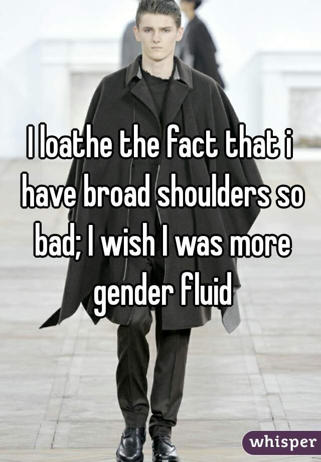 I loathe the fact that i have broad shoulders so bad; I wish I was more gender fluid