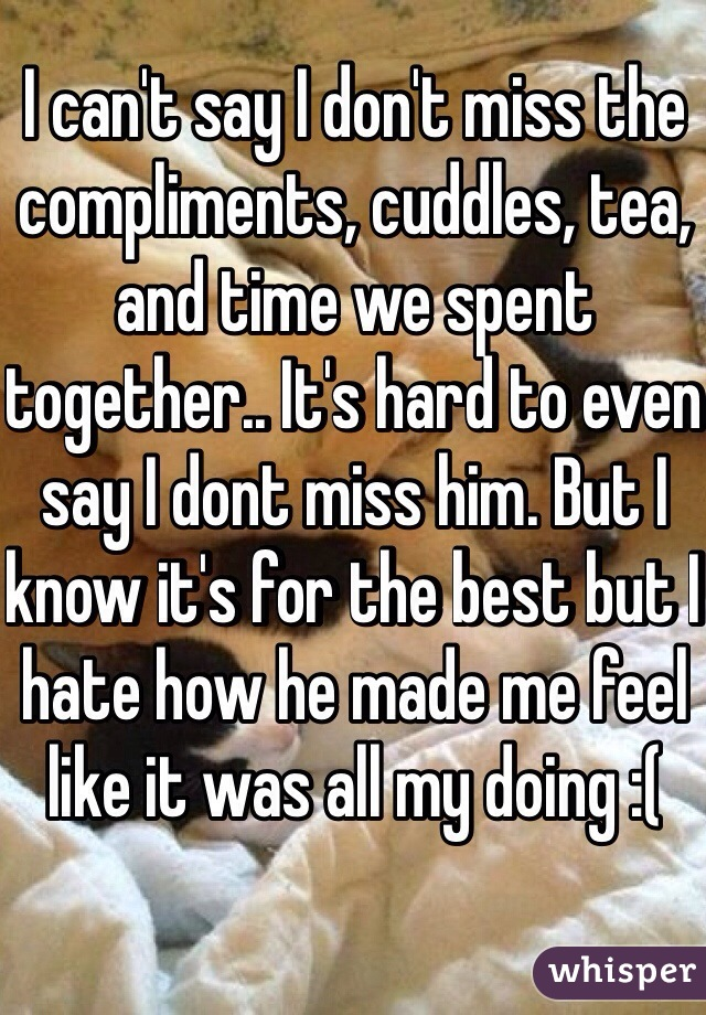 I can't say I don't miss the compliments, cuddles, tea, and time we spent together.. It's hard to even say I dont miss him. But I know it's for the best but I hate how he made me feel like it was all my doing :(