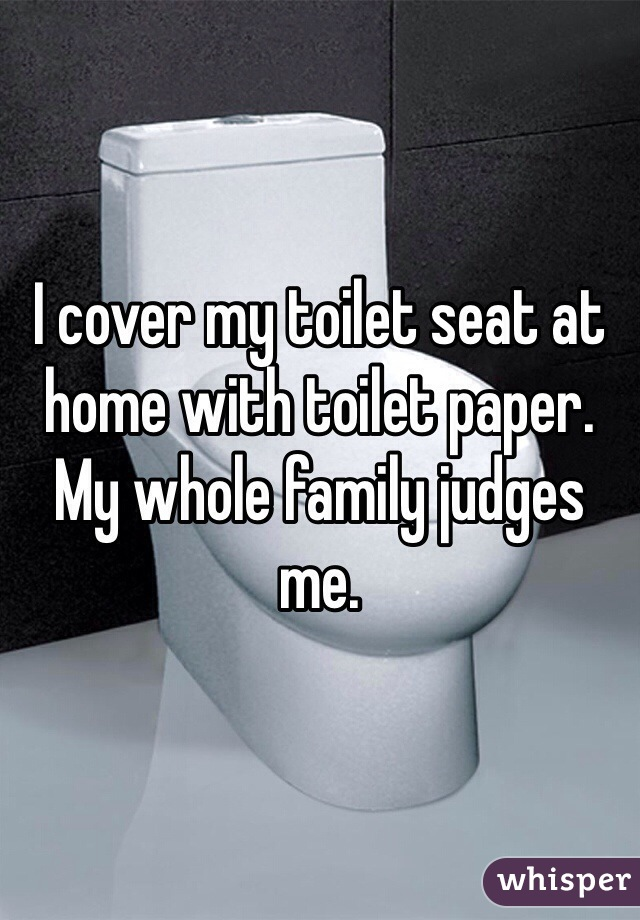 I cover my toilet seat at home with toilet paper. My whole family judges me.