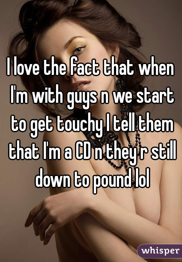 I love the fact that when I'm with guys n we start to get touchy I tell them that I'm a CD n they r still down to pound lol