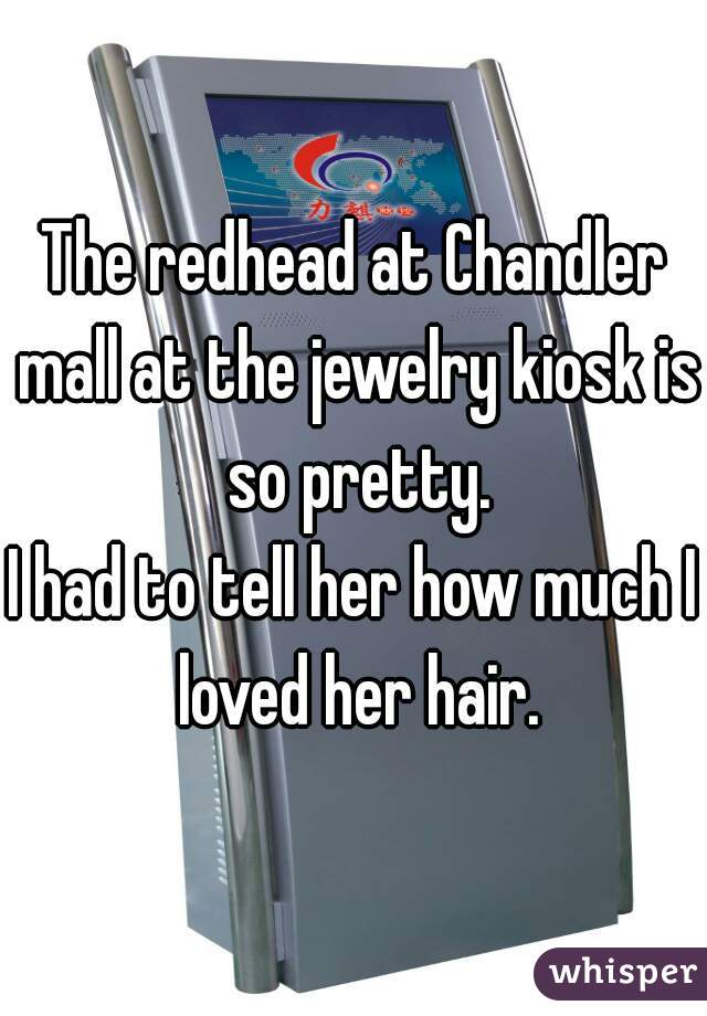 The redhead at Chandler mall at the jewelry kiosk is so pretty. I had to tell her how much I loved her hair.