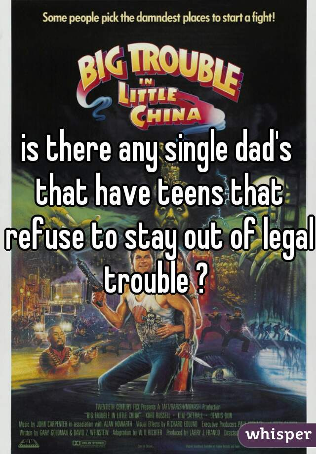 is there any single dad's that have teens that refuse to stay out of legal trouble ?
