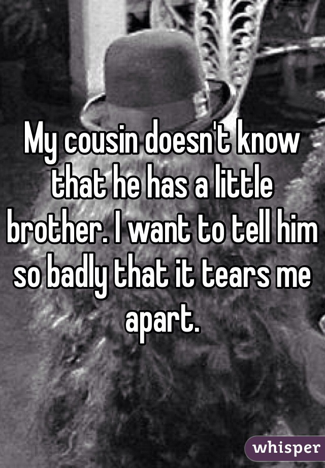 My cousin doesn't know that he has a little brother. I want to tell him so badly that it tears me apart.
