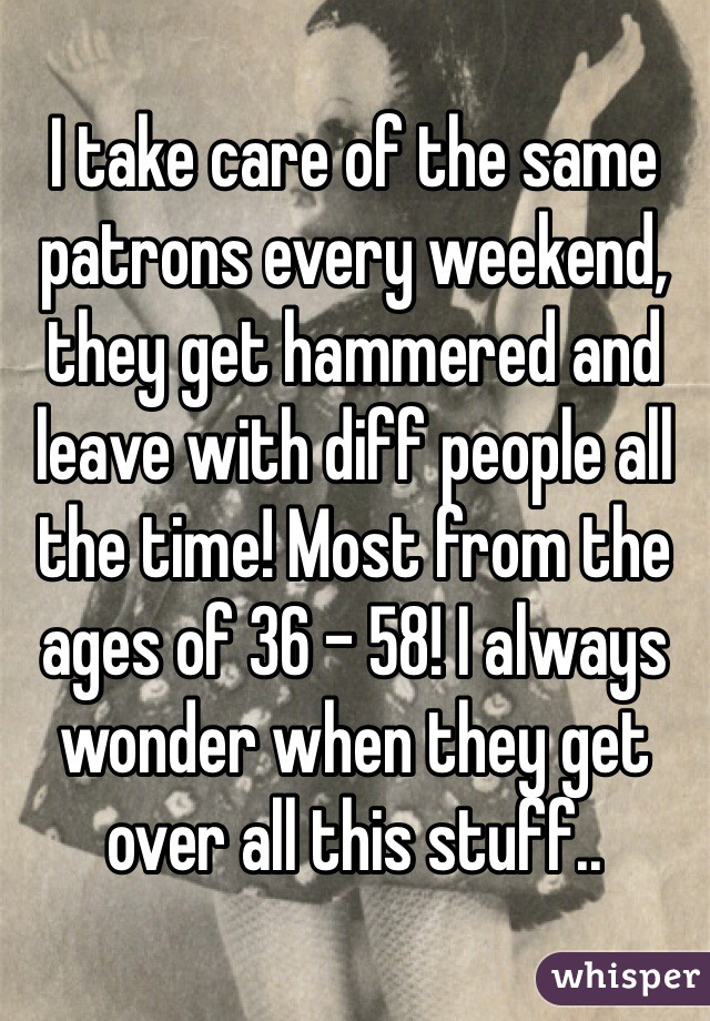 I take care of the same patrons every weekend, they get hammered and leave with diff people all the time! Most from the ages of 36 - 58! I always wonder when they get over all this stuff..