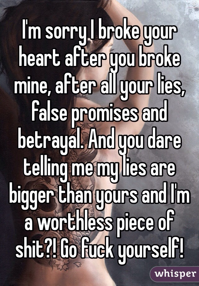 I'm sorry I broke your heart after you broke mine, after all your lies, false promises and betrayal. And you dare telling me my lies are bigger than yours and I'm a worthless piece of shit?! Go fuck yourself!