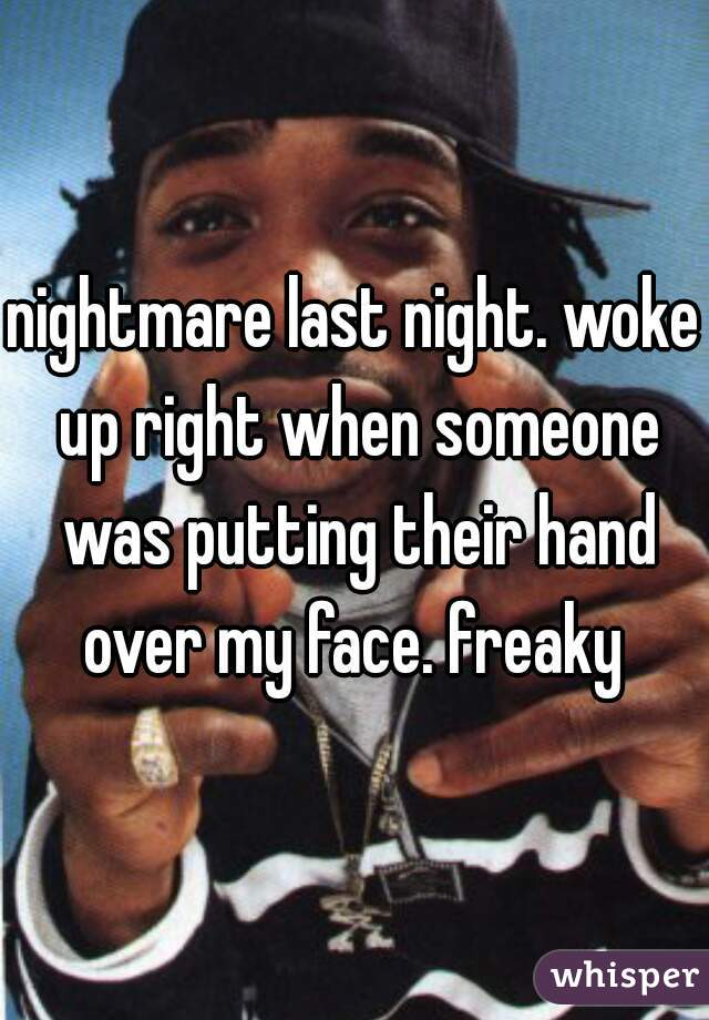 nightmare last night. woke up right when someone was putting their hand over my face. freaky