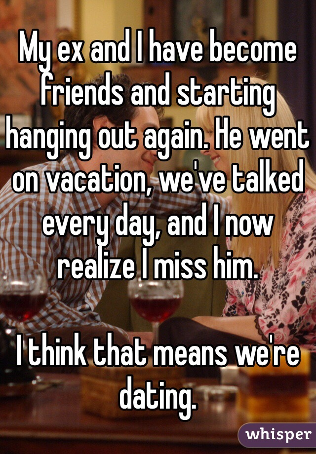 My ex and I have become friends and starting hanging out again. He went on vacation, we've talked every day, and I now realize I miss him.   I think that means we're dating.