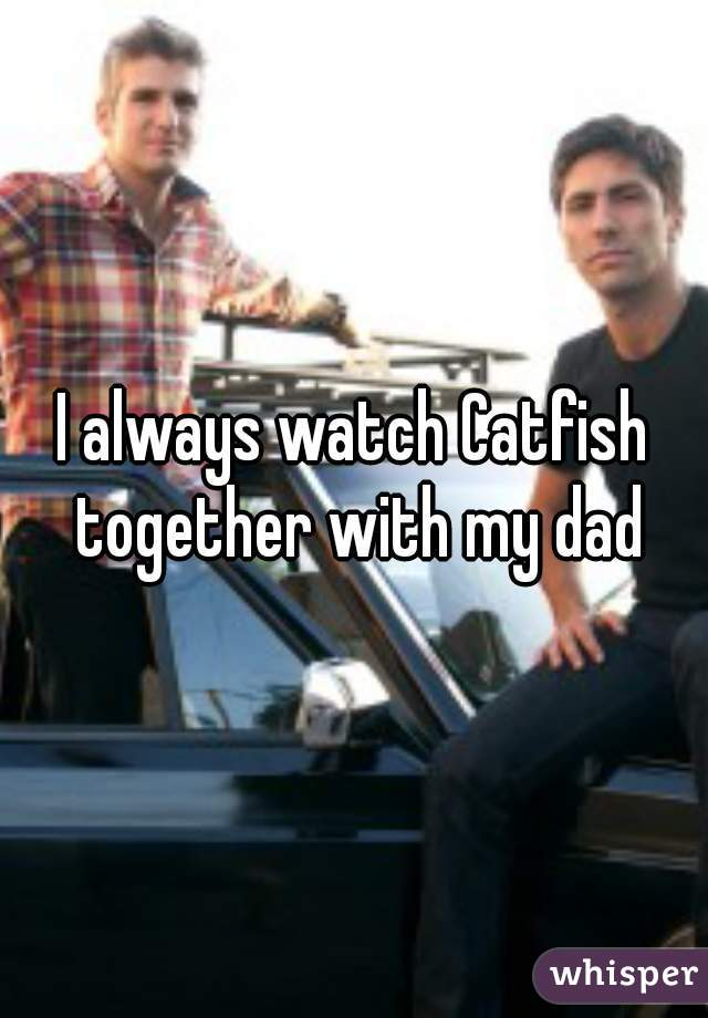 I always watch Catfish together with my dad