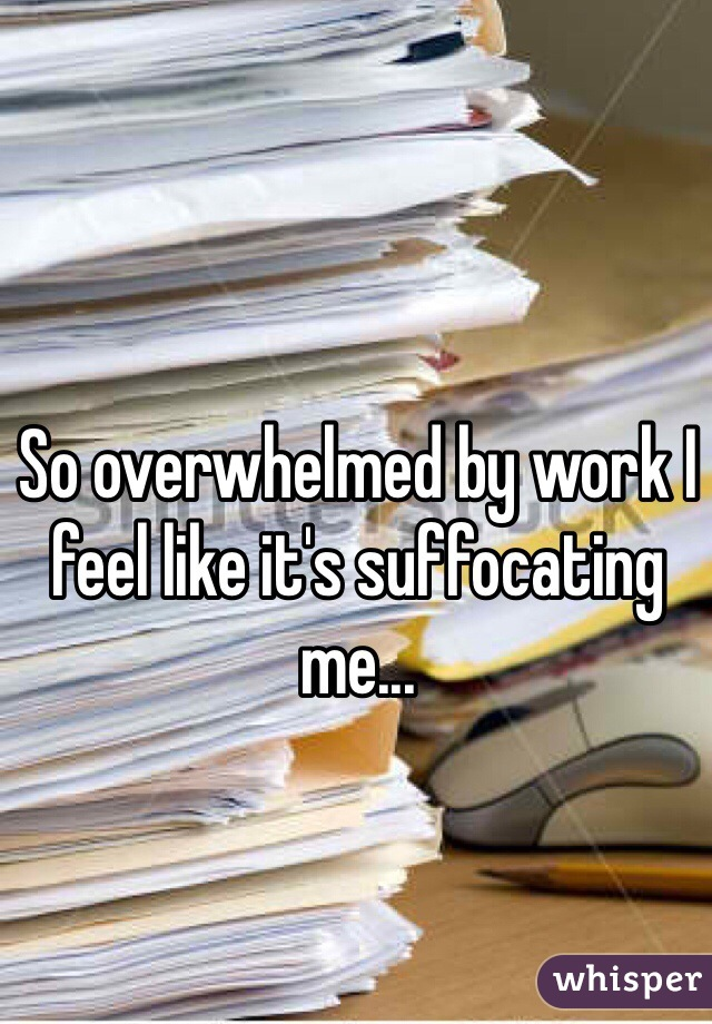 So overwhelmed by work I feel like it's suffocating me...