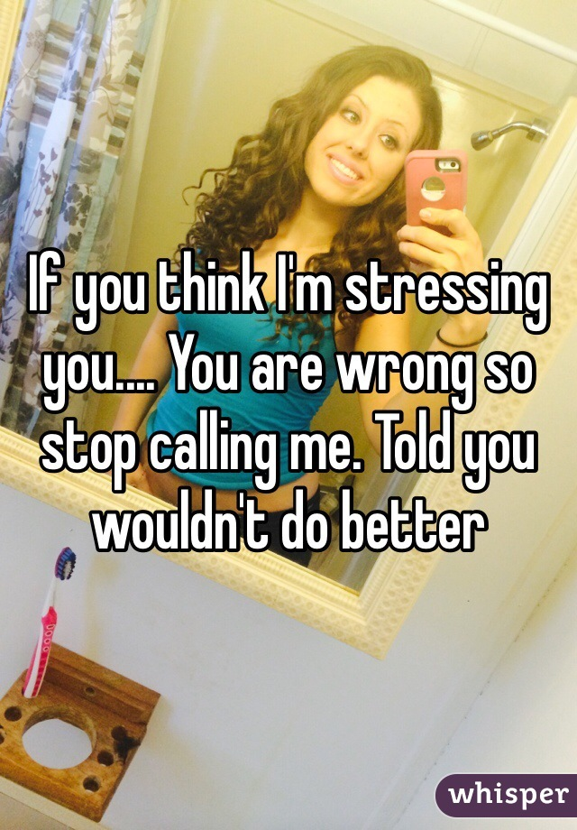 If you think I'm stressing you.... You are wrong so stop calling me. Told you wouldn't do better