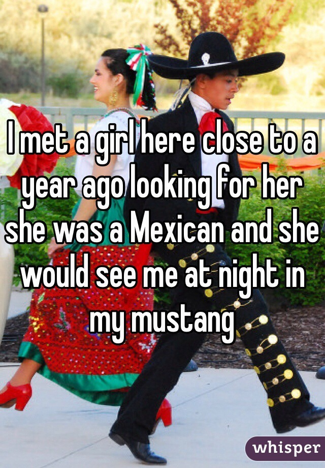I met a girl here close to a year ago looking for her she was a Mexican and she would see me at night in my mustang