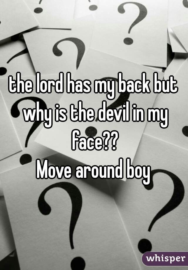 the lord has my back but why is the devil in my face?? Move around boy