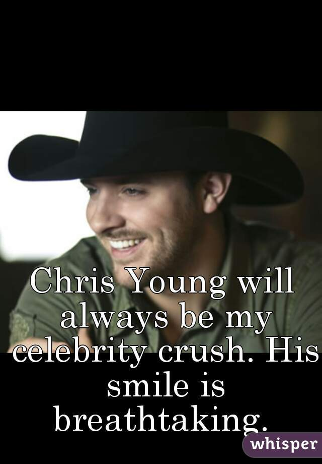 Chris Young will always be my celebrity crush. His smile is breathtaking.