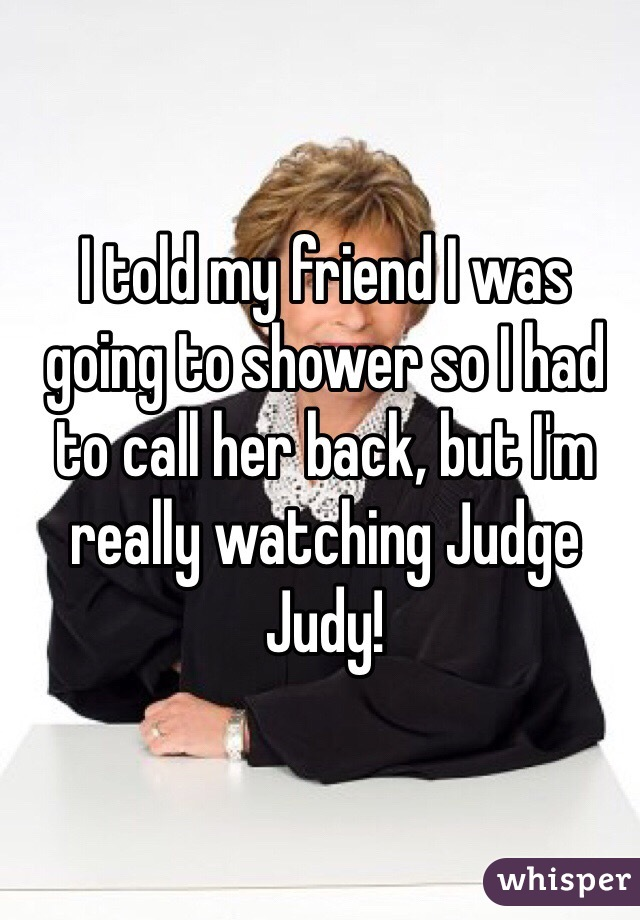 I told my friend I was going to shower so I had to call her back, but I'm really watching Judge Judy!
