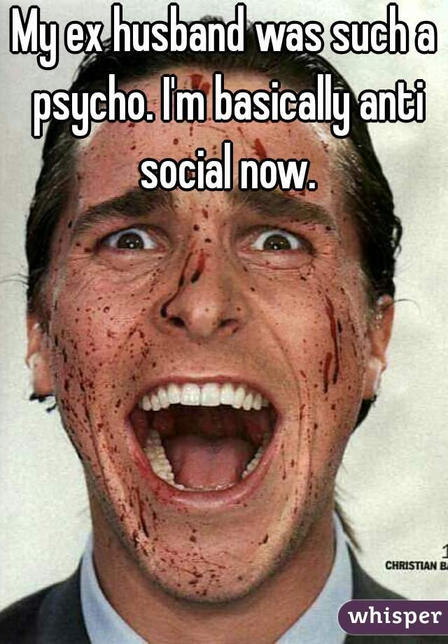 My ex husband was such a psycho. I'm basically anti social now.