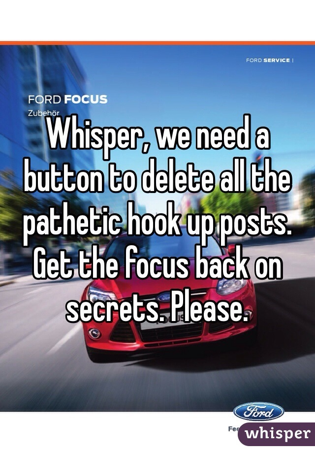 Whisper, we need a button to delete all the pathetic hook up posts. Get the focus back on secrets. Please.