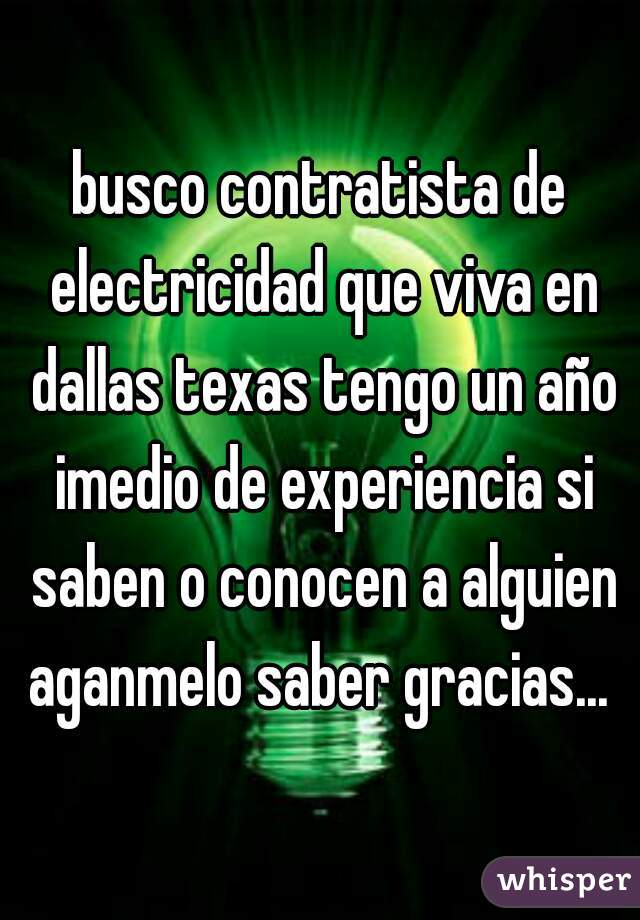 busco contratista de electricidad que viva en dallas texas tengo un año imedio de experiencia si saben o conocen a alguien aganmelo saber gracias...