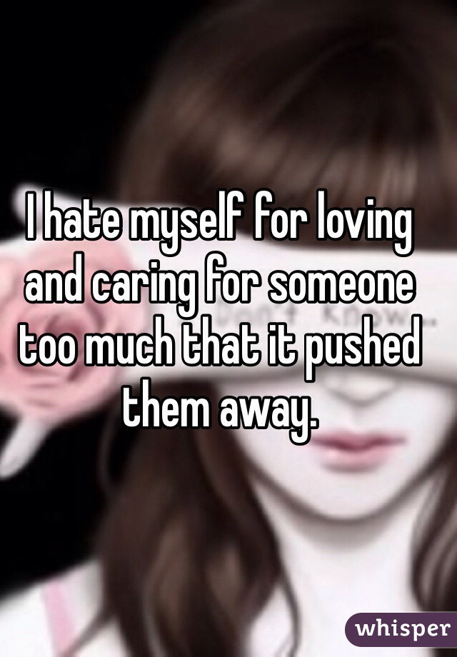 I hate myself for loving and caring for someone too much that it pushed them away.