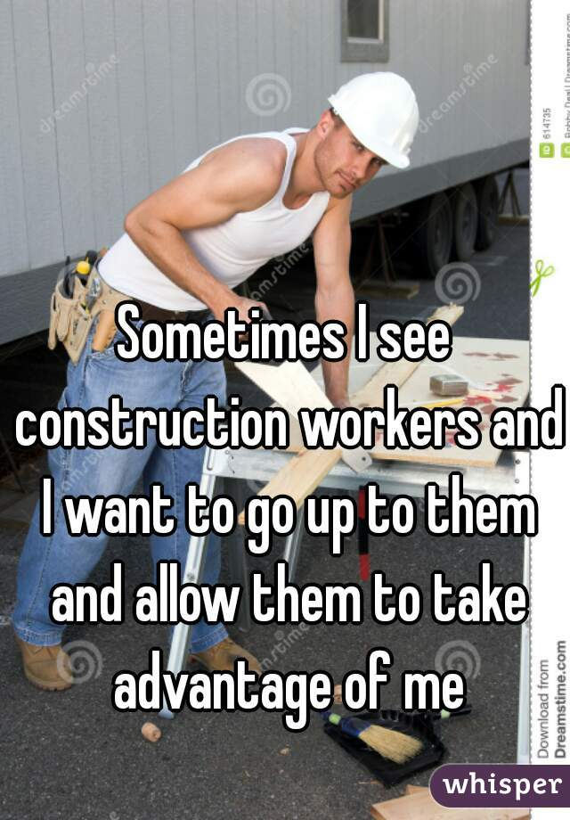 Sometimes I see construction workers and I want to go up to them and allow them to take advantage of me