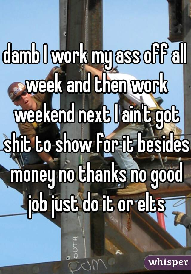 damb I work my ass off all week and then work weekend next I ain't got shit to show for it besides money no thanks no good job just do it or elts