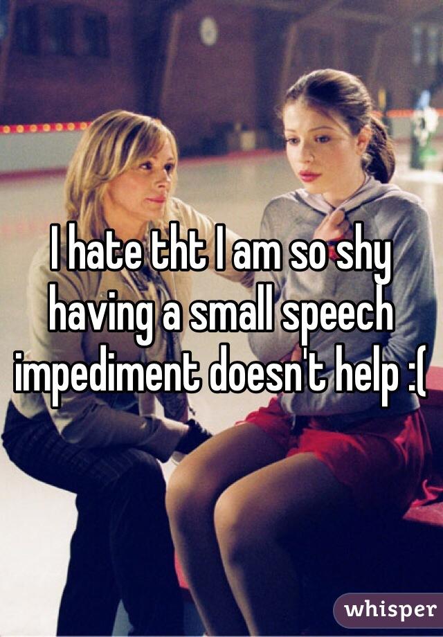 I hate tht I am so shy having a small speech impediment doesn't help :(