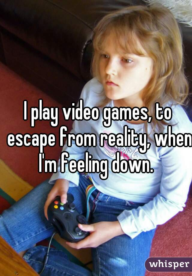 I play video games, to escape from reality, when I'm feeling down.