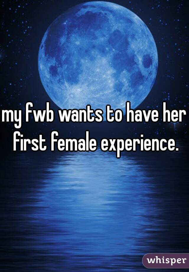 my fwb wants to have her first female experience.