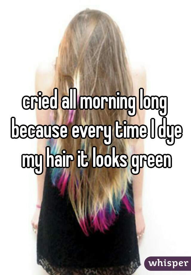 cried all morning long because every time I dye my hair it looks green