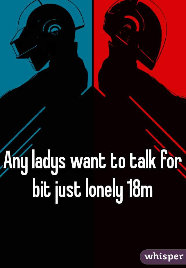 Any ladys want to talk for bit just lonely 18m