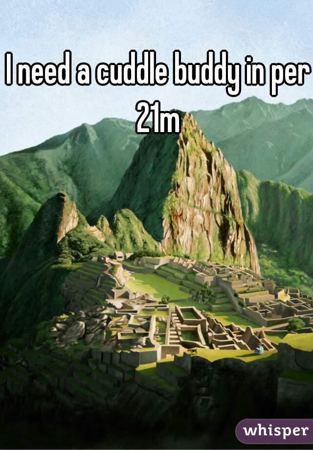 I need a cuddle buddy in peru  21m