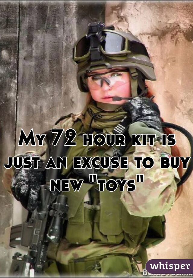 "My 72 hour kit is just an excuse to buy new ""toys"""