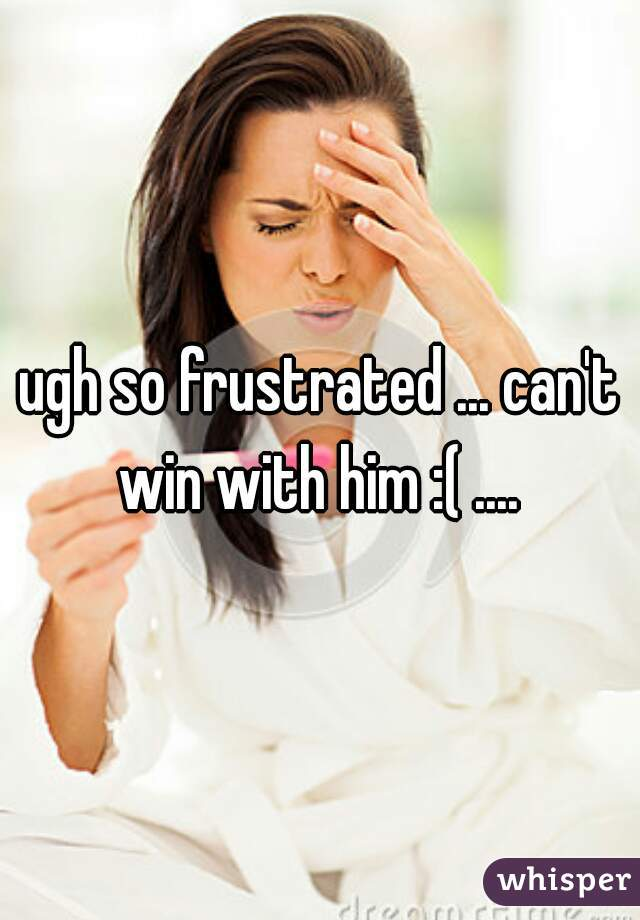 ugh so frustrated ... can't win with him :( ....