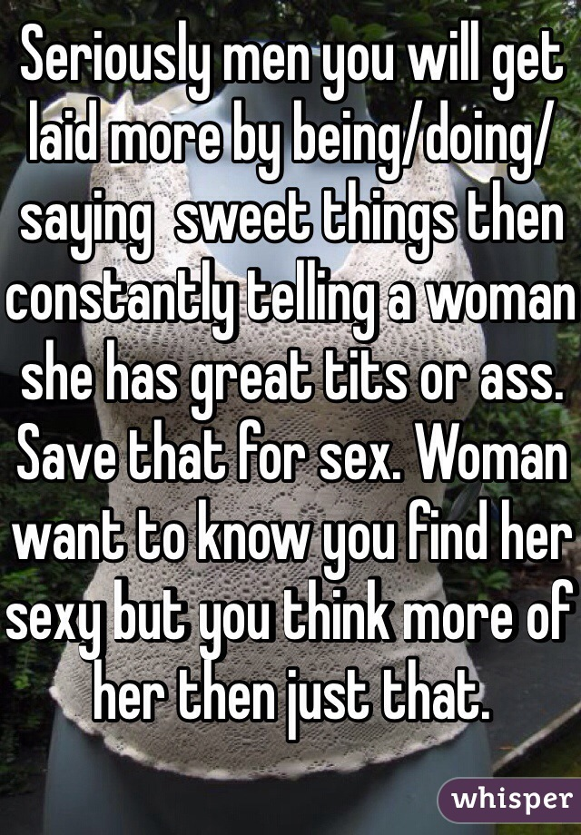 Seriously men you will get laid more by being/doing/saying  sweet things then constantly telling a woman she has great tits or ass. Save that for sex. Woman want to know you find her sexy but you think more of her then just that.