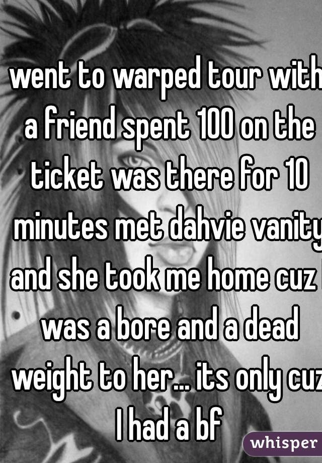went to warped tour with a friend spent 100 on the ticket was there for 10 minutes met dahvie vanity and she took me home cuz I was a bore and a dead weight to her... its only cuz I had a bf