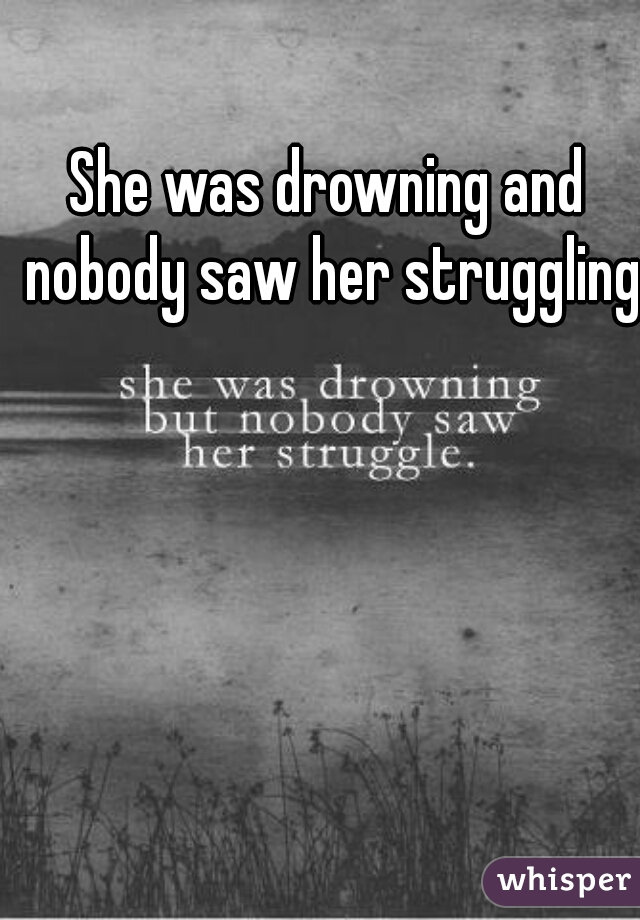She was drowning and nobody saw her struggling.