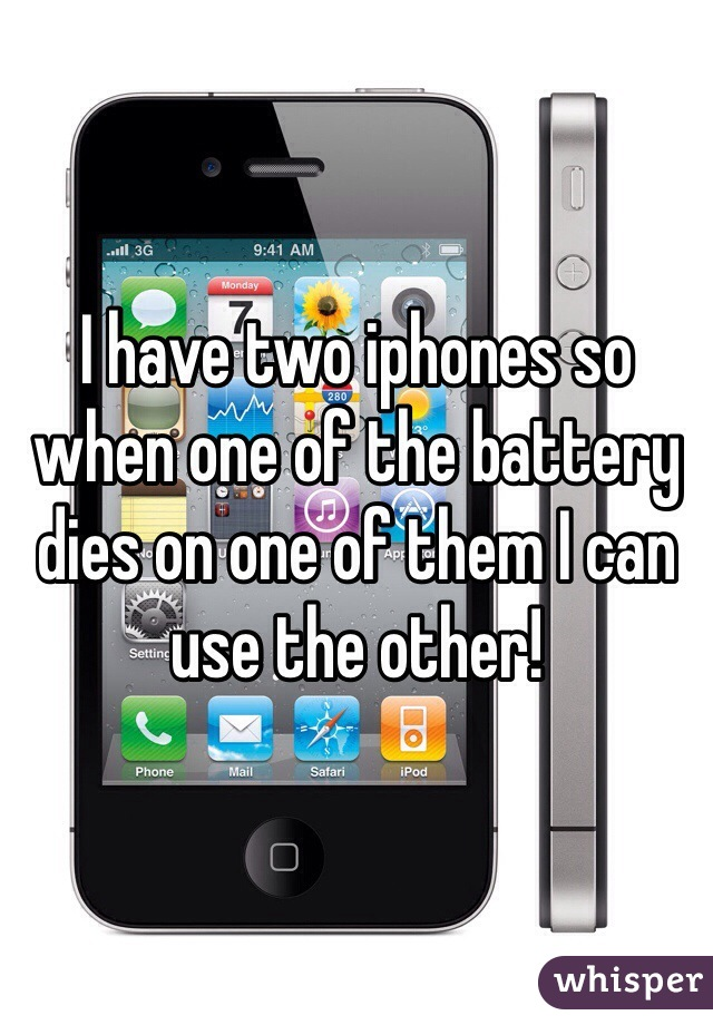 I have two iphones so when one of the battery dies on one of them I can use the other!