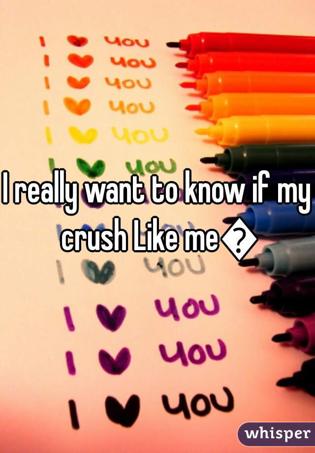 I really want to know if my crush Like me😵