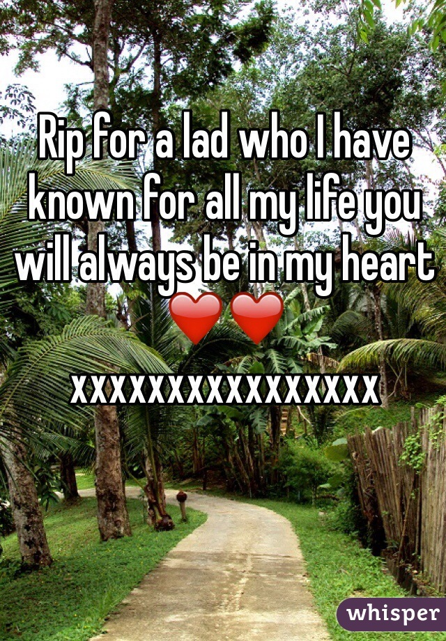 Rip for a lad who I have known for all my life you will always be in my heart ❤️❤️ xxxxxxxxxxxxxxxx