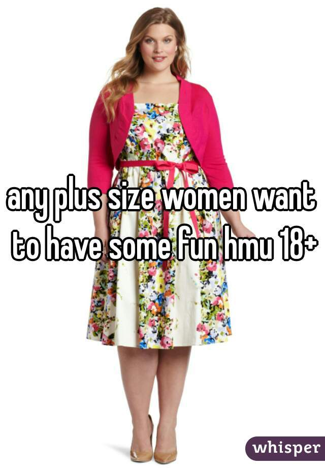 any plus size women want to have some fun hmu 18+