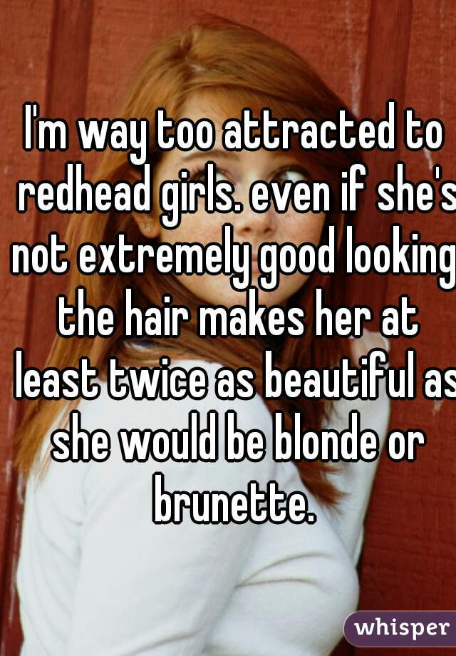 I'm way too attracted to redhead girls. even if she's not extremely good looking, the hair makes her at least twice as beautiful as she would be blonde or brunette.
