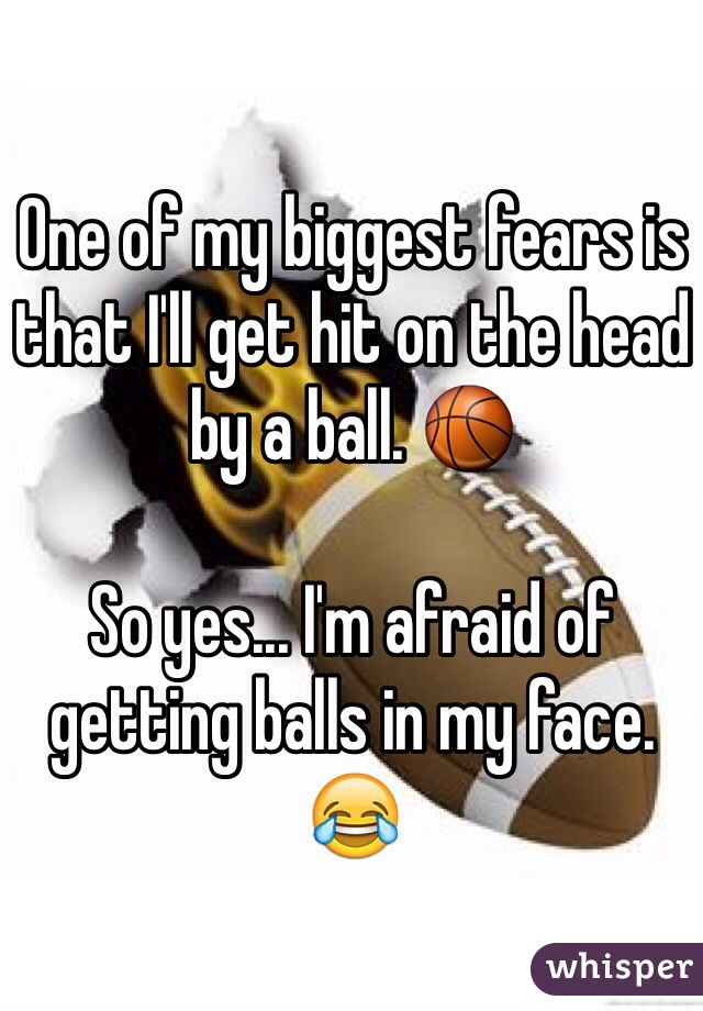 One of my biggest fears is that I'll get hit on the head by a ball. 🏀  So yes... I'm afraid of getting balls in my face. 😂
