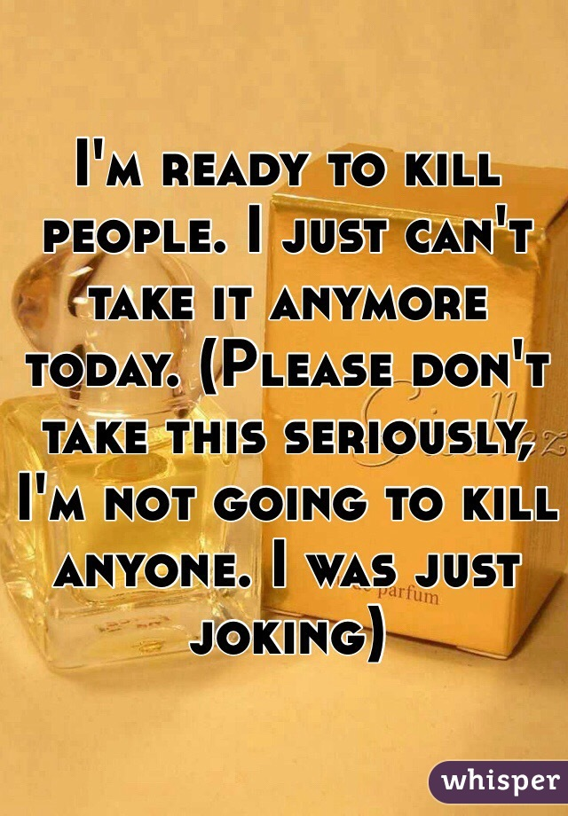I'm ready to kill people. I just can't take it anymore today. (Please don't take this seriously, I'm not going to kill anyone. I was just joking)