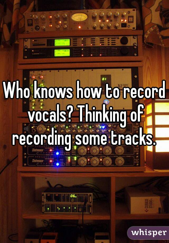 Who knows how to record vocals? Thinking of recording some tracks.