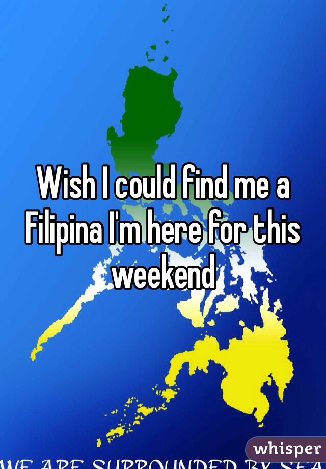 Wish I could find me a Filipina I'm here for this weekend
